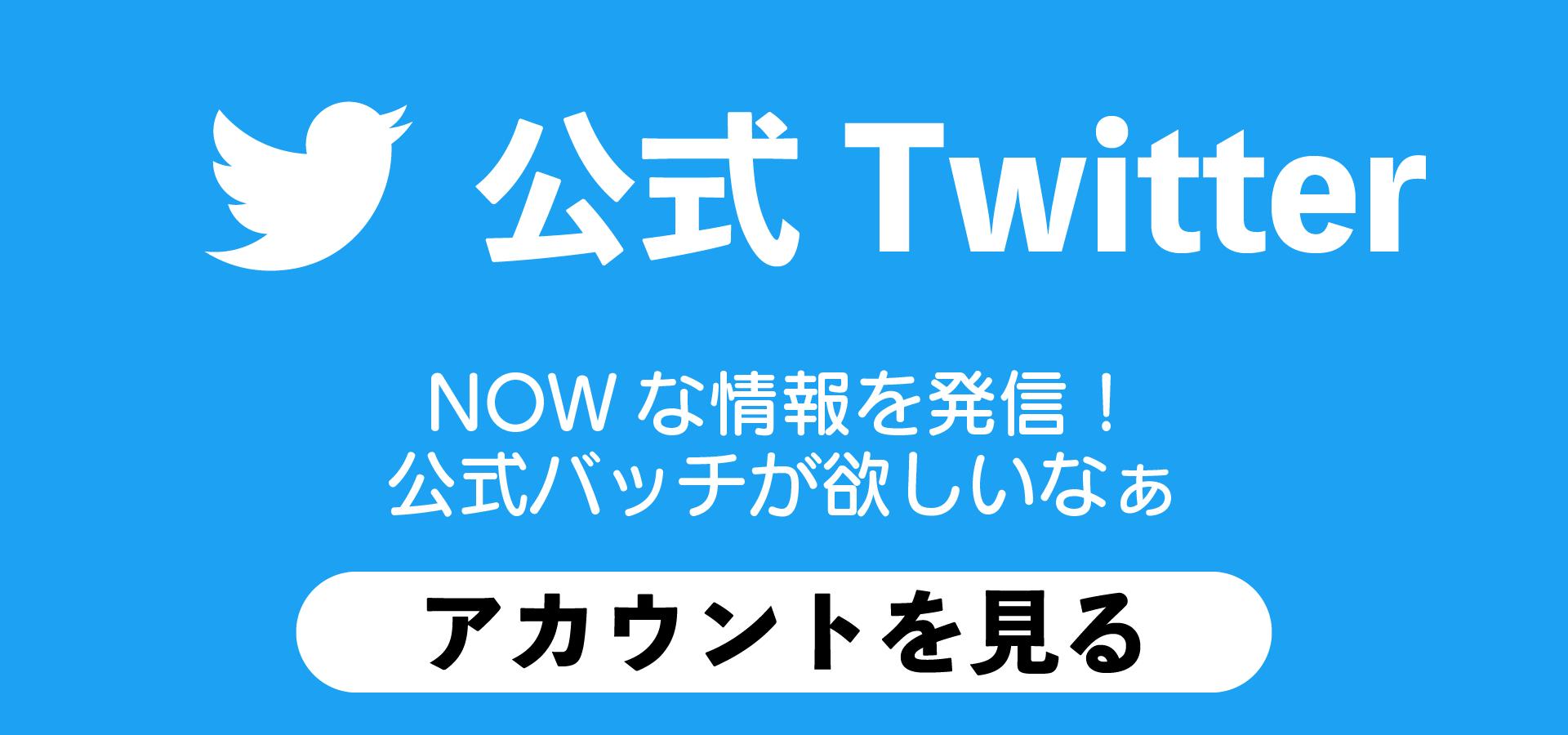 公式TwitterでNOWな情報を手に入れよう!